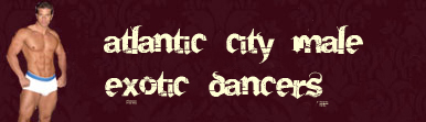 Male Exotic dancers Atlantic City for hire.